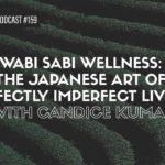 Wabi Sabi Wellness: The Japanese Art OfPerfectly Imperfect Living With Candice Kumai #159