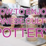 HOW TO ENJOY JAPANESE CULTURE: POTTERY