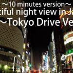 Beautiful night view in Japan Tokyo drive Ver Ⅲ ~10 minutes version~